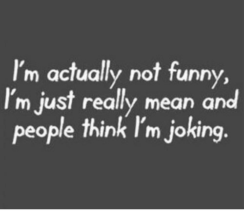 funn: I'm actually not funn  I'm just really mean and  people think I'm joking.  y,