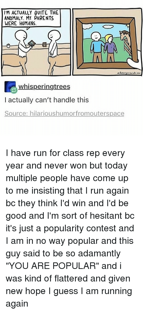 """Cant Handle This: IM ACTUALLY QUITE THE  ANOMALY. MY PARENTS  WERE HUMANS  whisperingtrees  I actually can't handle this  Source: hilarioushumor fromouterspace I have run for class rep every year and never won but today multiple people have come up to me insisting that I run again bc they think I'd win and I'd be good and I'm sort of hesitant bc it's just a popularity contest and I am in no way popular and this guy said to be so adamantly """"YOU ARE POPULAR"""" and i was kind of flattered and given new hope I guess I am running again"""