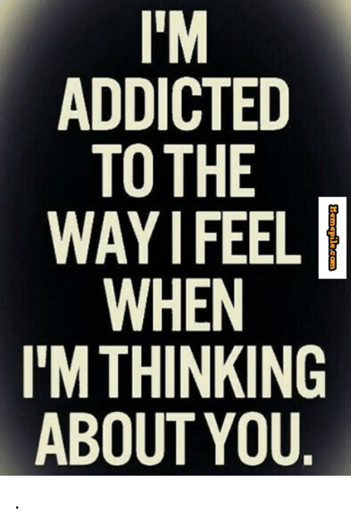 i 39 m addicted to the way i feel when i 39 m thinking about you meme on sizzle. Black Bedroom Furniture Sets. Home Design Ideas