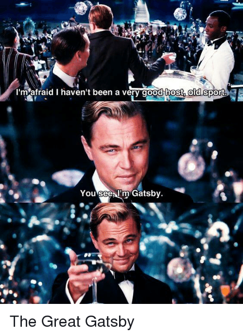 great gatsby: I'm afraid I haven't been a very good host old sport  You see, I'm Gatsb  v. The Great Gatsby