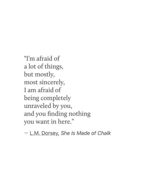 """L M: """"I'm afraid of  a lot of things,  but mostly,  most sincerely,  I am afraid of  being completely  unraveled by you,  and you finding nothing  you want in here.""""  - L.M. Dorsey, She Is Made of Chalk"""