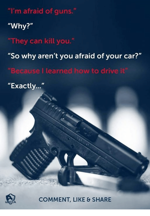 """Guns, Memes, and Drive: """"I'm afraid of guns.  """"Why?""""  They can kill you.  """"So why aren't you afraid of your car?""""  Because I learned how to drive i  """"Exactly...""""  COMMENT, LIKE & SHARE  USCC"""
