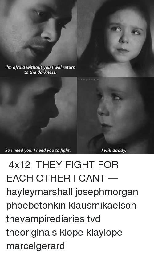 Memes, Fight, and 🤖: I'm afraid without you l will return  to the darkness.  k l a y l o  So I need you. I need you to fight.  I will daddy. ❦ 4x12 ❦ THEY FIGHT FOR EACH OTHER I CANT — hayleymarshall josephmorgan phoebetonkin klausmikaelson thevampirediaries tvd theoriginals klope klaylope marcelgerard
