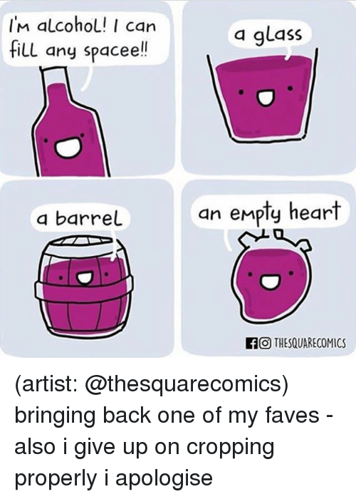 Memes, Alcohol, and Heart: IM alcohol! I can  fill any spacee!!  a glass  a barrel  an empty heart  FO THESQUARECOMICS (artist: @thesquarecomics) bringing back one of my faves - also i give up on cropping properly i apologise