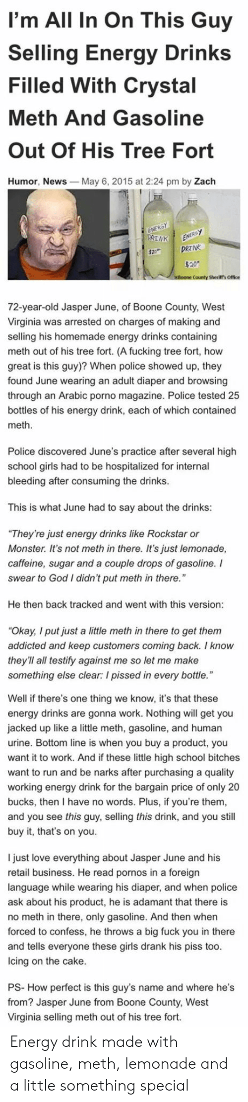 """adamant: I'm All In On This Guy  Selling Energy Drinks  Filled With Crystal  Meth And Gasoline  Out Of His Tree Fort  Humor, News  May 6, 2015 at 2:24 pm by Zach  County Sherift's Office  72-year-old Jasper June, of Boone County, West  Virginia was arrested on charges of making and  selling his homemade energy drinks containing  meth out of his tree fort. (A fucking tree fort, how  great is this guy)? When police showed up, they  found June wearing an adult diaper and browsing  through an Arabic porno magazine. Police tested 25  bottles of his energy drink, each of which contained  meth  Police discovered June's practice after several high  school girls had to be hospitalized for internal  bleeding after consuming the drinks  This is what June had to say about the drinks:  They're just energy drinks like Rockstar or  Monster. It's not meth in there. It's just lemonade,  caffeine, sugar and a couple drops of gasoline. I  swear to God I didn't put meth in there.""""  He then back tracked and went with this version  Okay, I put just a little meth in there to get them  addicted and keep customers coming back. I know  they'll all testify against me so let me make  something else clear: I pissed in every bottle  Well if there's one thing we know, it's that these  energy drinks are gonna work. Nothing will get you  jacked up like a little meth, gasoline, and human  urine. Bottom line is when you buy a product, you  want it to work. And if these little high school bitches  want to run and be narks after purchasing a quality  working energy drink for the bargain price of only 20  bucks, then I have no words. Plus, if you're them  and you see this guy, selling this drink, and you still  buy it, that's on you.  I just love everything about Jasper June and his  retail business. He read pornos in a foreign  language while wearing his diaper, and when police  ask about his product, he is adamant that there is  no meth in there, only gasoline. And then when  forced to confess, he thr"""