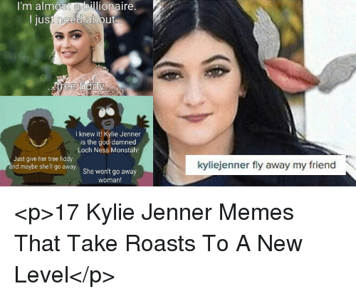 God, Kylie Jenner, and Memes: I'm almost a billionaire.  I just need about  I knew it! Kylie Jenner  is the god-damned  Loch Ness Monstah!  Just give her tree fiddy  nd maybe she'l go away. She wont go away  kyliejenner fly away my friend  woman! <p>17 Kylie Jenner Memes That Take Roasts To A New Level</p>