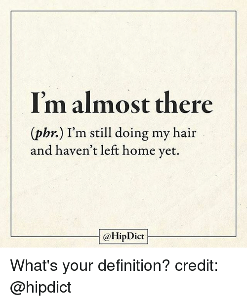 Memes, Definition, and Hair: I'm almost there  (phr.) I'm still doing my hair  and haven't left home yet.  @HipDict What's your definition? credit: @hipdict
