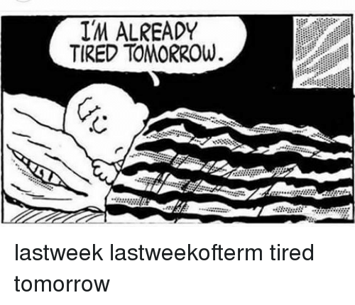 Memes, 🤖, and Tires: IM ALREADY  TIRED TOMORROW. lastweek lastweekofterm tired tomorrow