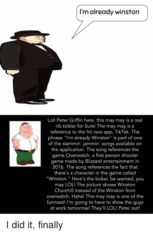 """Peter Griffin: I'm already winston  Lol! Peter Griffin here, this may may is a real  rib tickler for Sure! The may may is a  reference to the hit new app, TikTok. The  phrase """"l'm already Winston"""" is part of one  of the slammin' jammin' songs available on  the application. The song references the  game Overwatch, a first person shooter  game made by Blizzard entertainment in  2016. The sona references the fact that  there's a character in the game called  """"Winston."""" Here's the kicker, be warned, you  may LOL! The picture shows Winston  Churchill instead of the Winston from  overwatch. Haha! This may may is one of the  funniest! I'm going to have to show the guys  at work tomorrow! They'll LOL! Peter out! I did it, finally"""