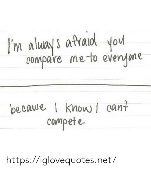 compare: I'm aluays afraid you  compare meto evenyone  because I knowI cant  compet e. https://iglovequotes.net/