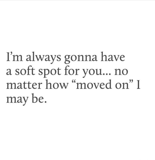 "Moved On: I'm always gonna have  a soft spot for vou.. no  matter how ""moved on"" I  may be.  35"