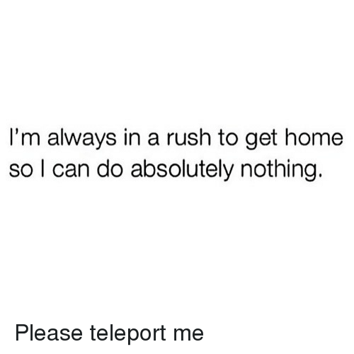 Home, Rush, and Girl Memes: I'm always in a rush to get home  so I can do absolutely nothing. Please teleport me