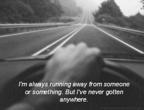 Something But: I'm always running away from someone  or something. But I've never gotten  anywhere