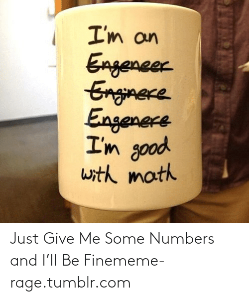 meme: I'm an  Engeneer  Enginece  Engenere  I'm good  with math Just Give Me Some Numbers and I'll Be Finememe-rage.tumblr.com