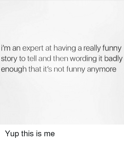 Its Not Funny: i'm an expert at having a really funny  story to tell and then wording it badly  enough that it's not funny anymore Yup this is me