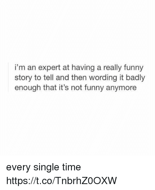 Its Not Funny: i'm an expert at having a really funny  story to tell and then wording it badly  enough that it's not funny anymore every single time https://t.co/TnbrhZ0OXW
