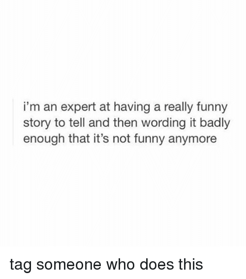 Its Not Funny: i'm an expert at having a really funny  story to tell and then wording it badly  enough that it's not funny anymore tag someone who does this