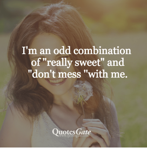 """Dont Mess With Me: I'm an odd combination  of """"really sweet"""" and  """"don't mess """"with me  Quotes Gate  www.quotesgate.com"""