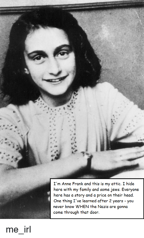 Family, Head, and Anne Frank: I'm Anne Frank and this is my attic. I hide  here with my family and some jews. Everyone  here has a story and a price on their head  One thing I've learned after 2 years you  never know WHEN the Nazis are gonna  come through that door. me_irl