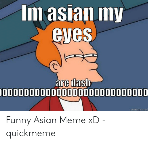 funny asian: Im asian my  eyes  are dash  DDDDDDDDDDDDDDDDDDDDDDDDDDD  quickmeme.com Funny Asian Meme xD - quickmeme