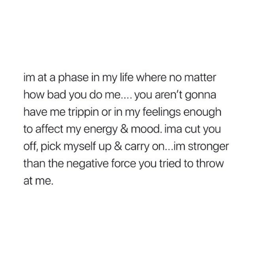 In My Feelings: im at a phase in my life where no matter  how bad you do me.... you aren't gonna  have me trippin or in my feelings enough  to affect my energy & mood. ima cut you  off, pick myself up & carry on...im stronger  than the negative force you tried to throw  at me.