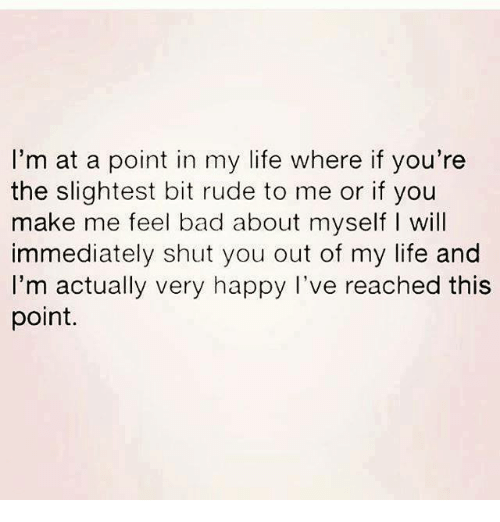 Bad, Life, and Relationships: I'm at a point in my life where if you're  the slightest bit rude to me or if you  make me feel bad about myself l will  immediately shut you out of my life and  I'm actually very happy I've reached this  point.