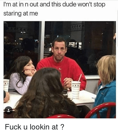 stop staring: I'm at in n out and this dude won't stop  staring at me Fuck u lookin at ?