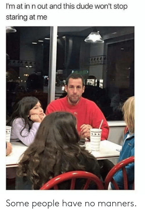 stop staring: I'm at in n out and this dude won't stop  staring at me Some people have no manners.