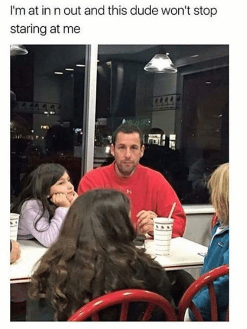 stop staring: I'm at in n out and this dude won't stop  staring at me