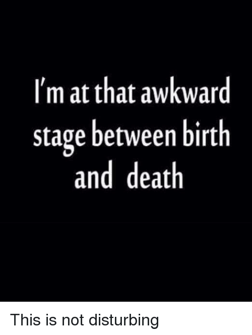 disturbed: I'm at that awkward  stage between birth  and death This is not disturbing