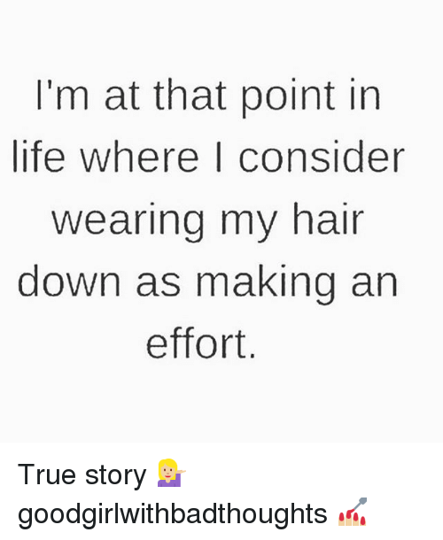 Life, Memes, and True: I'm at that point in  life where consider  wearing my hair  down as making an  effort True story 💁🏼 goodgirlwithbadthoughts 💅🏼