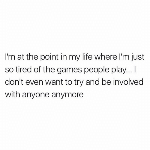 The Games: I'm at the point in my life where I'm just  so tired of the games people play...  don't even want to try and be involved  with anyone anymore