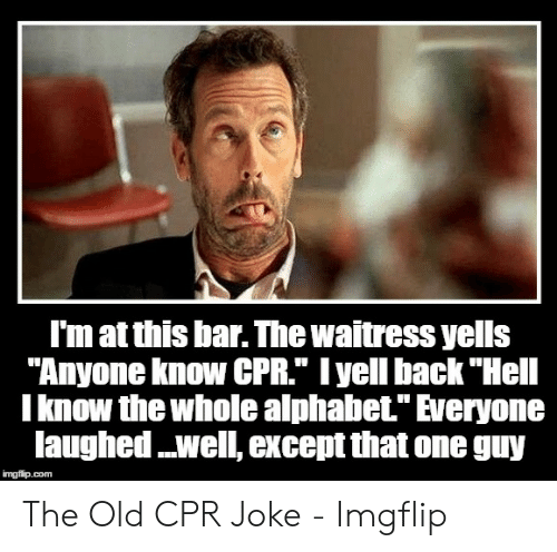 "Cpr Meme: I'm at this bar. The waitress yells  ""Anyone know CPR."" I yell back ""Hell  I know the whole alphabet."" Everyone  laughed ..well, except that one guy  imgflip.com The Old CPR Joke - Imgflip"