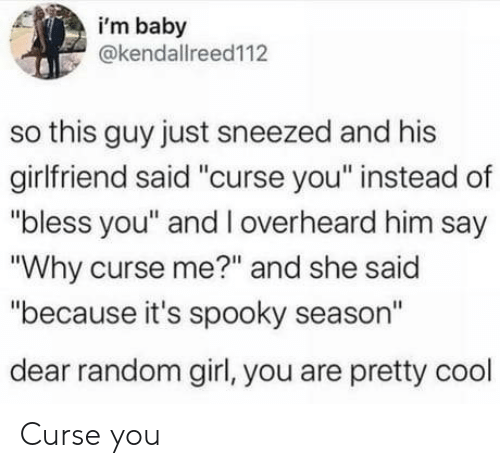 """Bless You: i'm baby  @kendallreed112  so this guy just sneezed and his  girlfriend said """"curse you"""" instead of  """"bless you"""" and l overheard him say  """"Why curse me?"""" and she said  """"because it's spooky season""""  dear random girl, you are pretty cool Curse you"""