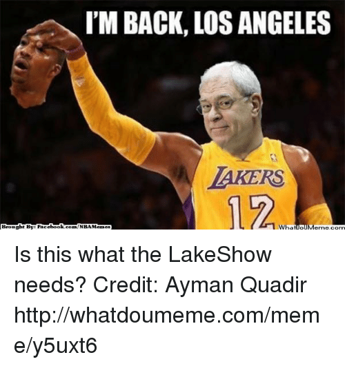 manna: I'M BACK LOSANGELES  LAKERS  book  Whatio  Manna,com  Brought By Face  com/NBAMennes Is this what the LakeShow needs? Credit: Ayman Quadir  http://whatdoumeme.com/meme/y5uxt6