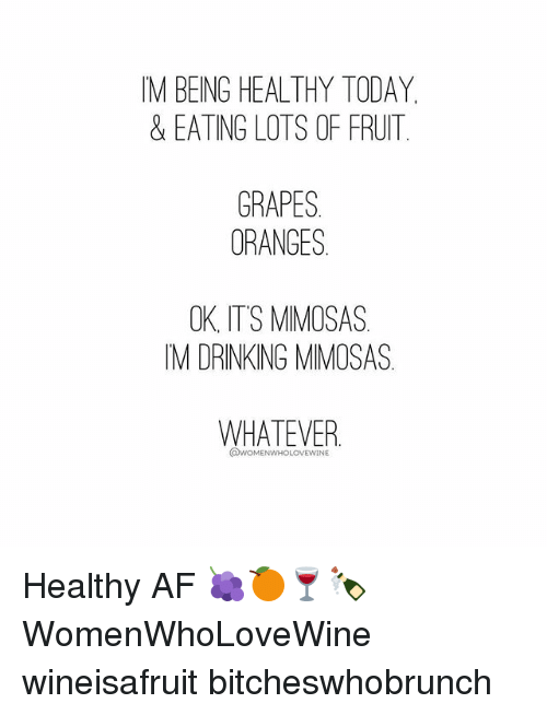 Af, Drinking, and Today: IM BEING HEALTHY TODAY  & EATING LOTS OF FRUIT  GRAPES  ORANGES  OK ITS MIMOSAS  IM DRINKING MIMOSAS  WHATEVER  @WOMENWHOLOVEWINE Healthy AF 🍇🍊🍷🍾 WomenWhoLoveWine wineisafruit bitcheswhobrunch