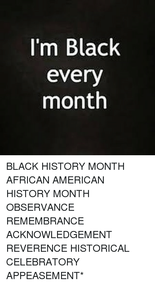 Black History Month, Memes, and History: I'm Black  every  month BLACK HISTORY MONTH AFRICAN AMERICAN HISTORY MONTH OBSERVANCE REMEMBRANCE ACKNOWLEDGEMENT REVERENCE HISTORICAL CELEBRATORY APPEASEMENT*