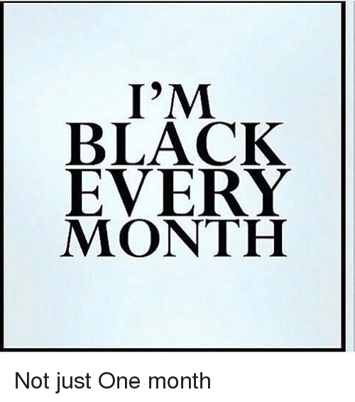 Memes, 🤖, and Im Black: I'M  BLACK  EVERY  MONTH Not just One month