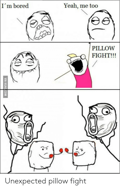 pillow fight: I'm bored  Yeah, me too  PILLOW  FIGHT!!!  VIA 9GAG COM Unexpected pillow fight