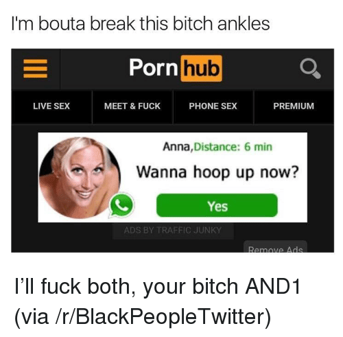 Anna, Bitch, and Blackpeopletwitter: I'm bouta break this bitch ankles  Porn hub  Li  LIVE SEX  MEET &FUCK  PHONE SEX  PREMIUM  Anna,Distance: 6 min  Wanna hoop up now?  Yes  ADS BY TRAFFIC JUNKY  Remove A de <p>I'll fuck both, your bitch AND1 (via /r/BlackPeopleTwitter)</p>