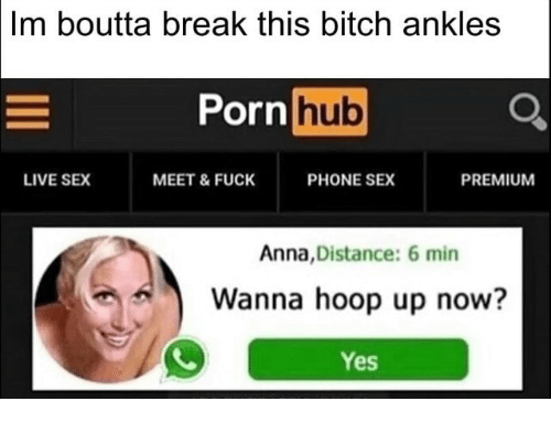 Anna, Bitch, and Phone: Im  boutta break this bitch ankles  Pornhub  LIVE SEX  MEET&FUCK  PHONE SEX  PREMIUM  Anna,Distance: 6 min  Wanna hoop up now?  Yes
