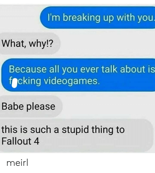 breaking up: I'm breaking up with you.  What, why!?  Because all you ever talk about is  focking videogames.  Babe please  this is such a stupid thing to  Fallout 4 meirl
