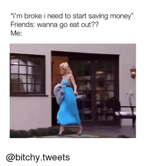 """Bitchy: """"i'm broke i need to start saving money  Friends: wanna go eat out??  Me: @bitchy.tweets"""