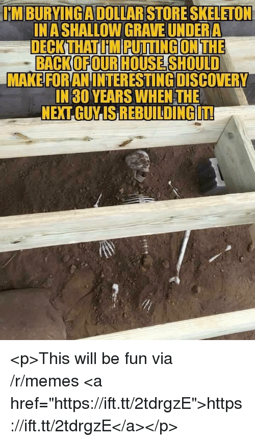 "Memes, Back, and Fun: IM BURYINGADOLLARSTORE SKELETON  INA SHALLOW GRAVE UNDERA  DECK THAT I'M PUTTING ON THE  BACK(OFOURHOUSE SHOULD  MAKE FOR AN INTERESTING DISCOVERY  IN 30 YEARS WHEN THE  NEXTGUMSREBUILDİNGUTE <p>This will be fun via /r/memes <a href=""https://ift.tt/2tdrgzE"">https://ift.tt/2tdrgzE</a></p>"