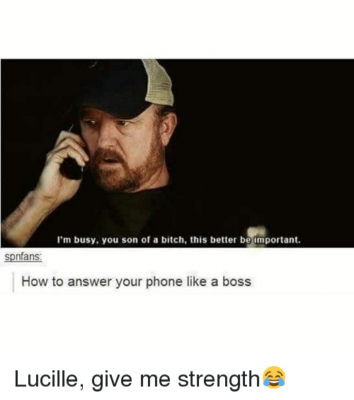 Answer Your Phone: I'm busy, you son of a bitch, this better be important.  spnfans  How to answer your phone like a boss Lucille, give me strength😂