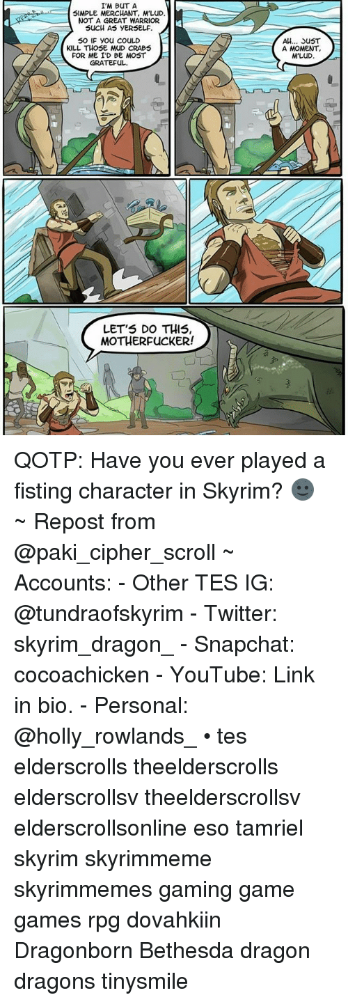 moment: I'M BUT A  SIMPLE MERCHANT, M'LuD  NOT A GREAT WARRIOR  SUCH AS yERSELF.  50 IF you COULD  KILL THOSE MUD CRABS  FOR ME I'D BE MOST  GRATEFUL.  LET'S DO THIS  MOTHERFUCKER!  AH... SUST  A MOMENT,  M'LuD QOTP: Have you ever played a fisting character in Skyrim? 🌚 ~ Repost from @paki_cipher_scroll ~ Accounts: - Other TES IG: @tundraofskyrim - Twitter: skyrim_dragon_ - Snapchat: cocoachicken - YouTube: Link in bio. - Personal: @holly_rowlands_ • tes elderscrolls theelderscrolls elderscrollsv theelderscrollsv elderscrollsonline eso tamriel skyrim skyrimmeme skyrimmemes gaming game games rpg dovahkiin Dragonborn Bethesda dragon dragons tinysmile