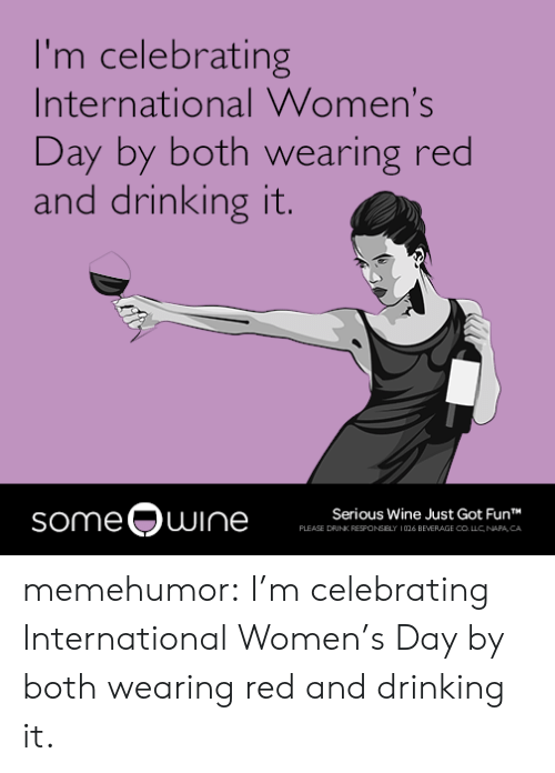 International Women's Day: I'm celebrating  International Women's  Day by both wearing red  and drinking it.  someQuI  Serious Wine Just Got FunT  PLEASE DRINK RESFONSELY 1026 BEVERAGE CO LLC NAPA CA memehumor:  I'm celebrating International Women's Day by both wearing red and drinking it.