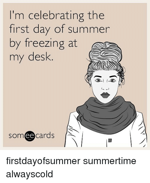Ee Cards: I'm celebrating the  first day of summer  by freezing at  my desk  som ee  cards firstdayofsummer summertime alwayscold