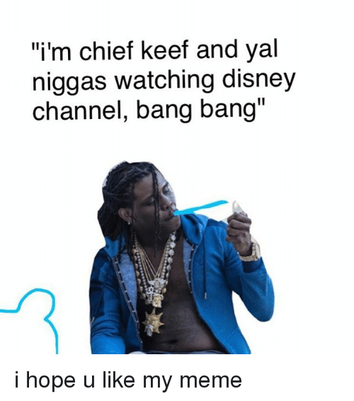 im chief keef and yal niggas watching disney channel bang