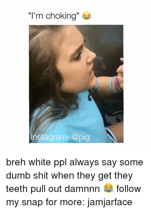 """Dumb, Memes, and Pull Out: """"I'm choking""""  Instagram: @pig breh white ppl always say some dumb shit when they get they teeth pull out damnnn 😂 follow my snap for more: jamjarface"""